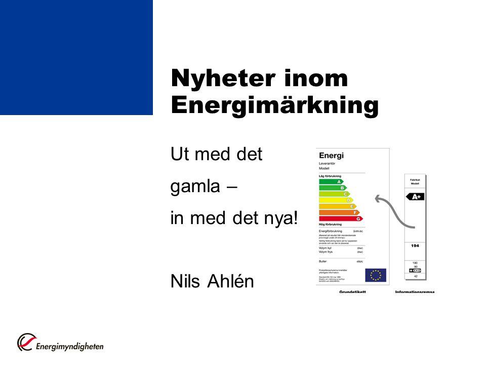 Nyheter inom Energimärkning Ut med det gamla – in med det nya! Nils Ahlén