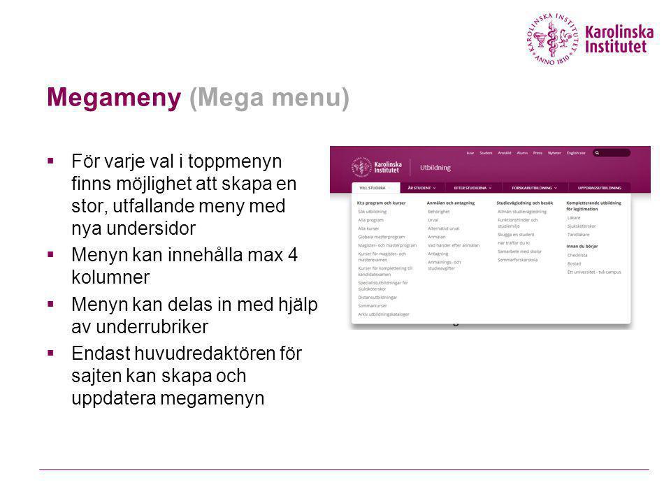 Megameny (Mega menu)  För varje val i toppmenyn finns möjlighet att skapa en stor, utfallande meny med nya undersidor  Menyn kan innehålla max 4 kolumner  Menyn kan delas in med hjälp av underrubriker  Endast huvudredaktören för sajten kan skapa och uppdatera megamenyn