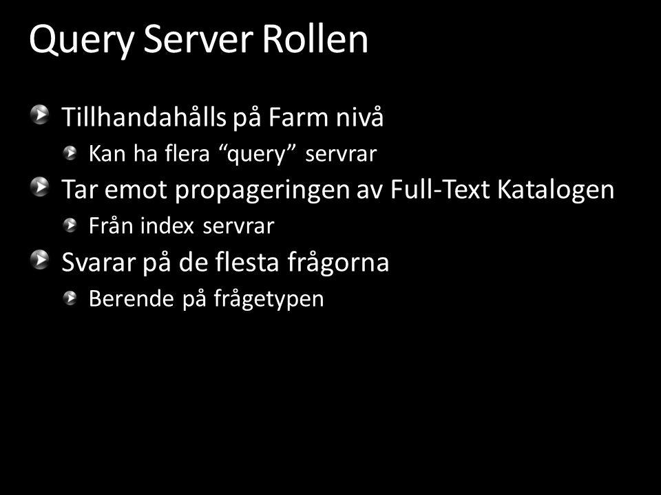 Query Server Rollen Tillhandahålls på Farm nivå Kan ha flera query servrar Tar emot propageringen av Full-Text Katalogen Från index servrar Svarar på de flesta frågorna Berende på frågetypen
