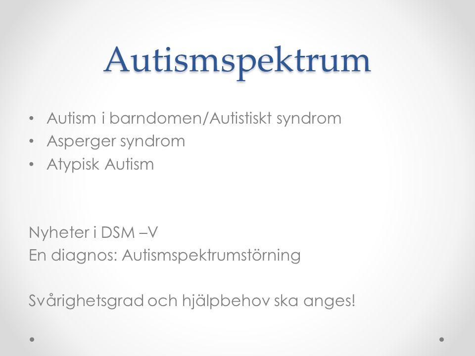 Autismspektrum • Autism i barndomen/Autistiskt syndrom • Asperger syndrom • Atypisk Autism Nyheter i DSM –V En diagnos: Autismspektrumstörning Svårigh