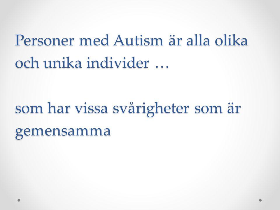 Personer med Autism är alla olika och unika individer … som har vissa svårigheter som är gemensamma