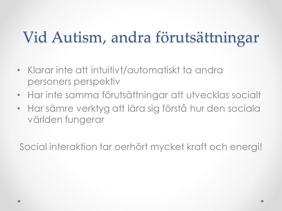 Vid Autism, andra förutsättningar • Klarar inte att intuitivt/automatiskt ta andra personers perspektiv • Har inte samma förutsättningar att utvecklas