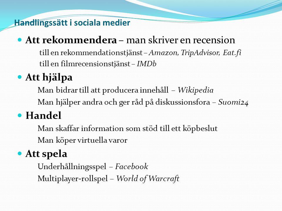 Handlingssätt i sociala medier  Att rekommendera – man skriver en recension till en rekommendationstjänst – Amazon, TripAdvisor, Eat.fi till en filmrecensionstjänst – IMDb  Att hjälpa Man bidrar till att producera innehåll – Wikipedia Man hjälper andra och ger råd på diskussionsfora – Suomi24  Handel Man skaffar information som stöd till ett köpbeslut Man köper virtuella varor  Att spela Underhållningsspel – Facebook Multiplayer-rollspel – World of Warcraft