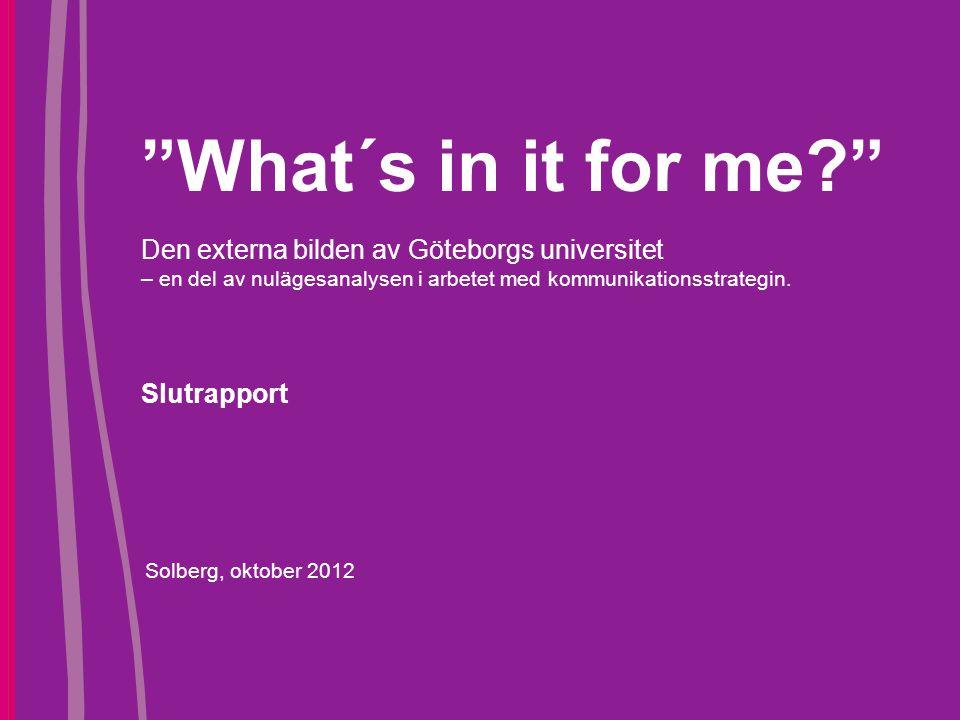 """""""What´s in it for me?"""" Den externa bilden av Göteborgs universitet – en del av nulägesanalysen i arbetet med kommunikationsstrategin. Slutrapport Solb"""