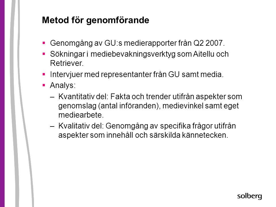 Metod för genomförande  Genomgång av GU:s medierapporter från Q2 2007.  Sökningar i mediebevakningsverktyg som Aitellu och Retriever.  Intervjuer m