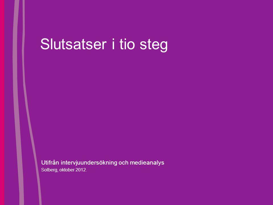 Slutsatser i tio steg Utifrån intervjuundersökning och medieanalys Solberg, oktober 2012.