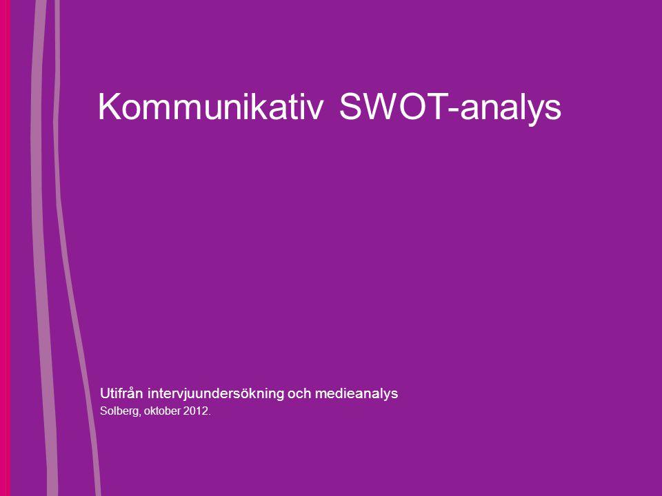 Kommunikativ SWOT-analys Utifrån intervjuundersökning och medieanalys Solberg, oktober 2012.