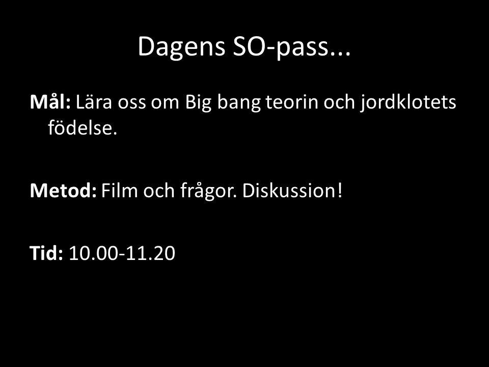 Dagens SO-pass... Mål: Lära oss om Big bang teorin och jordklotets födelse. Metod: Film och frågor. Diskussion! Tid: 10.00-11.20