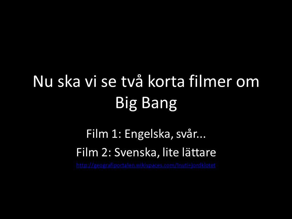 Nu ska vi se två korta filmer om Big Bang Film 1: Engelska, svår... Film 2: Svenska, lite lättare http://geografiportalen.wikispaces.com/Inuti+jordklo