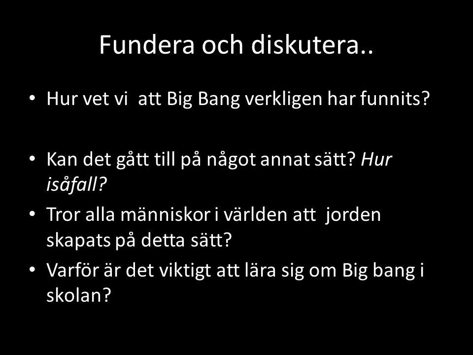 Fundera och diskutera.. • Hur vet vi att Big Bang verkligen har funnits? • Kan det gått till på något annat sätt? Hur isåfall? • Tror alla människor i