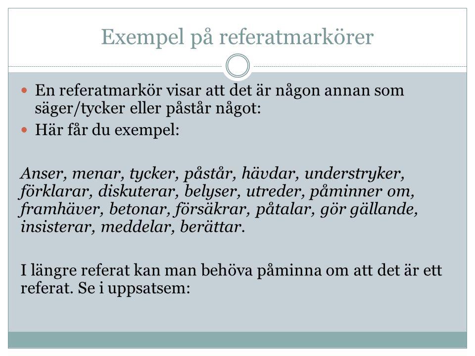 Exempel på referatmarkörer  En referatmarkör visar att det är någon annan som säger/tycker eller påstår något:  Här får du exempel: Anser, menar, ty