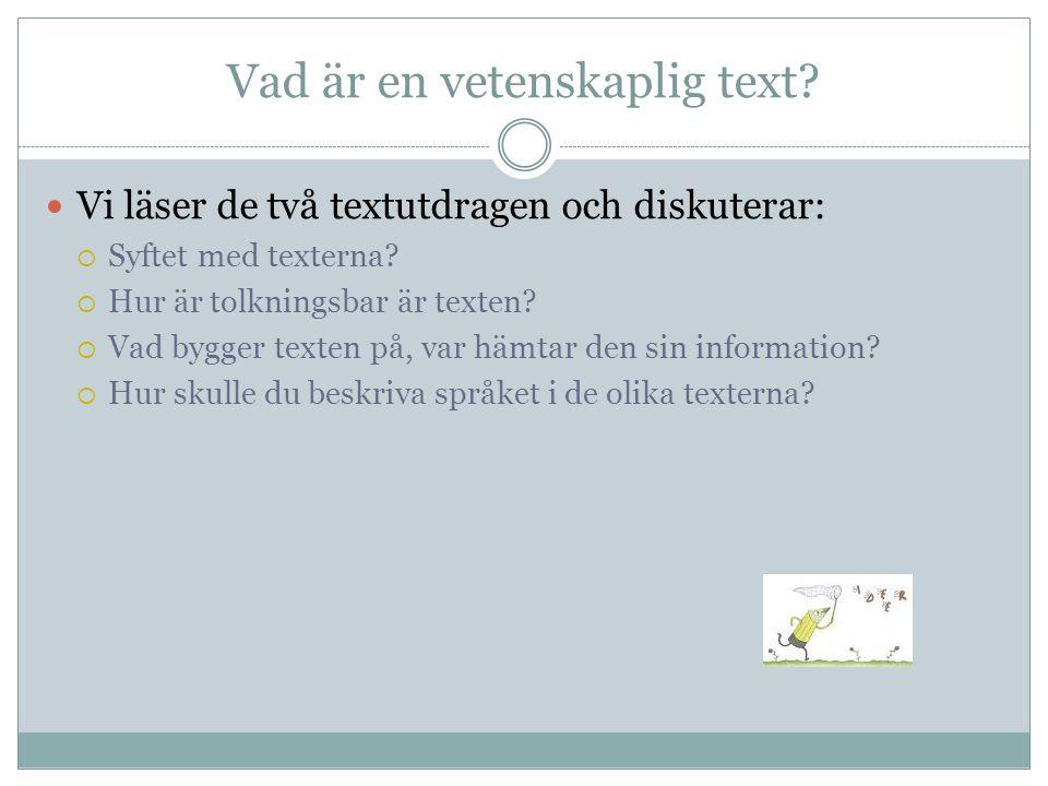 Vad är en vetenskaplig text?  Vi läser de två textutdragen och diskuterar:  Syftet med texterna?  Hur är tolkningsbar är texten?  Vad bygger texte