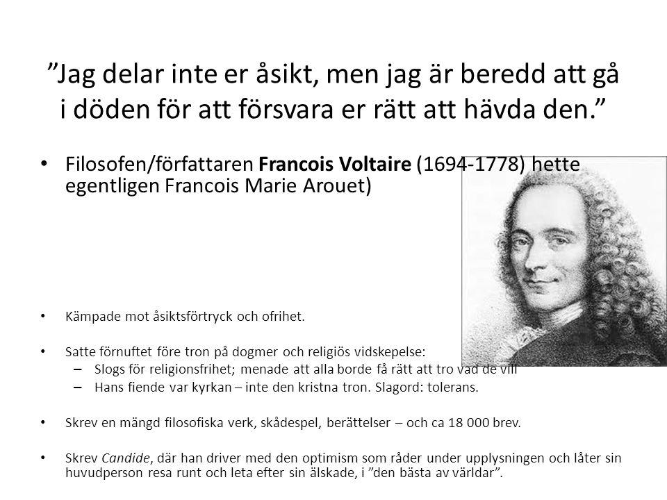 Jag delar inte er åsikt, men jag är beredd att gå i döden för att försvara er rätt att hävda den. • Filosofen/författaren Francois Voltaire (1694-1778) hette egentligen Francois Marie Arouet) • Kämpade mot åsiktsförtryck och ofrihet.