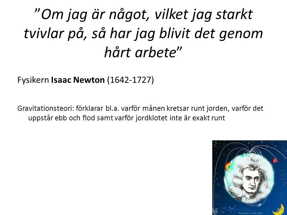 Om jag är något, vilket jag starkt tvivlar på, så har jag blivit det genom hårt arbete Fysikern Isaac Newton (1642-1727) Gravitationsteori: förklarar bl.a.