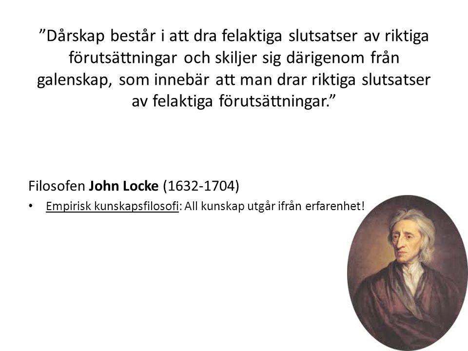 Dårskap består i att dra felaktiga slutsatser av riktiga förutsättningar och skiljer sig därigenom från galenskap, som innebär att man drar riktiga slutsatser av felaktiga förutsättningar. Filosofen John Locke (1632-1704) • Empirisk kunskapsfilosofi: All kunskap utgår ifrån erfarenhet!