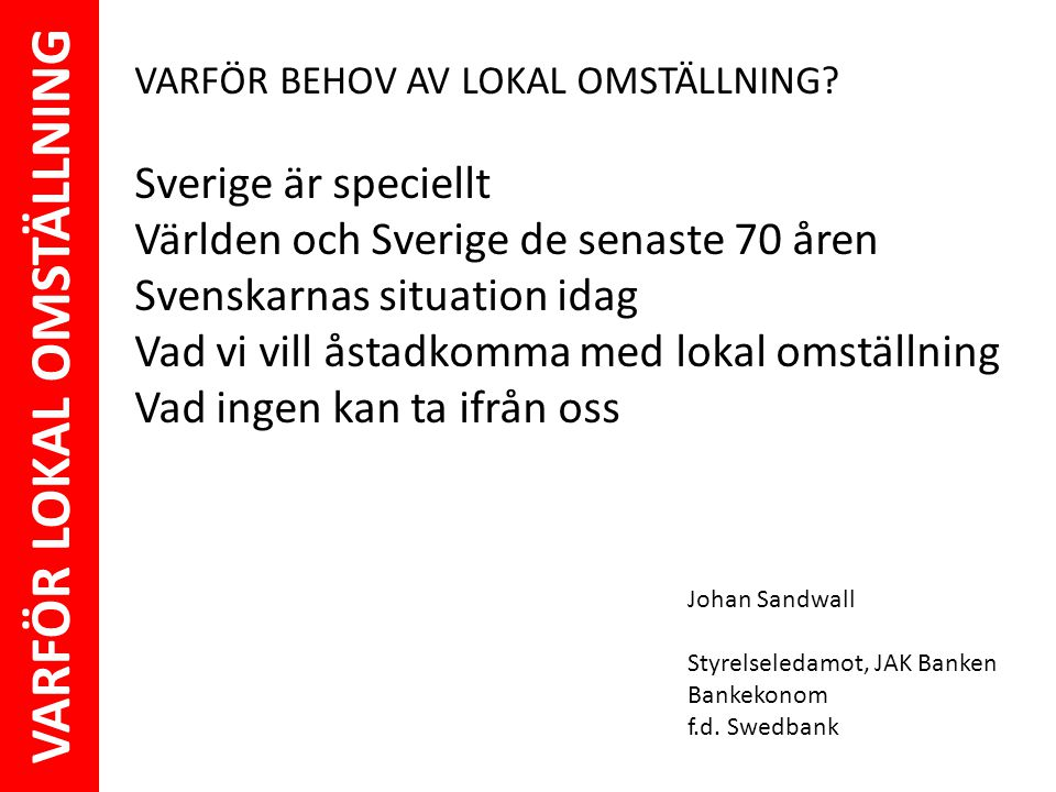 VARFÖR LOKAL OMSTÄLLNING Johan Sandwall Styrelseledamot, JAK Banken Bankekonom f.d. Swedbank VARFÖR BEHOV AV LOKAL OMSTÄLLNING? Sverige är speciellt V