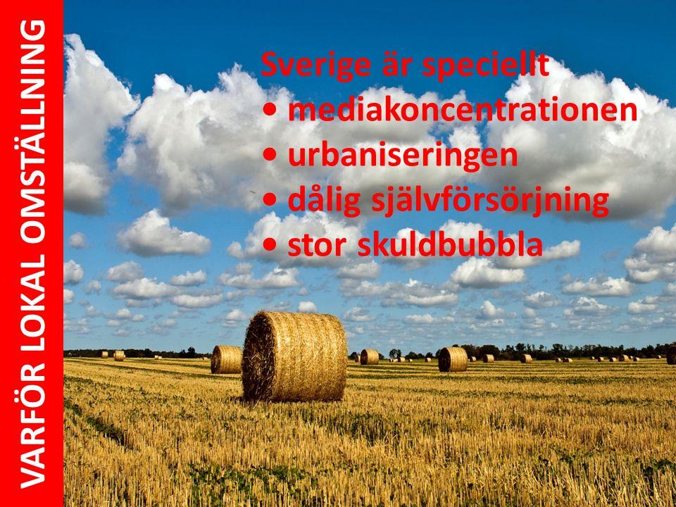 Sverige är speciellt • mediakoncentrationen • urbaniseringen • dålig självförsörjning • stor skuldbubbla VARFÖR LOKAL OMSTÄLLNING