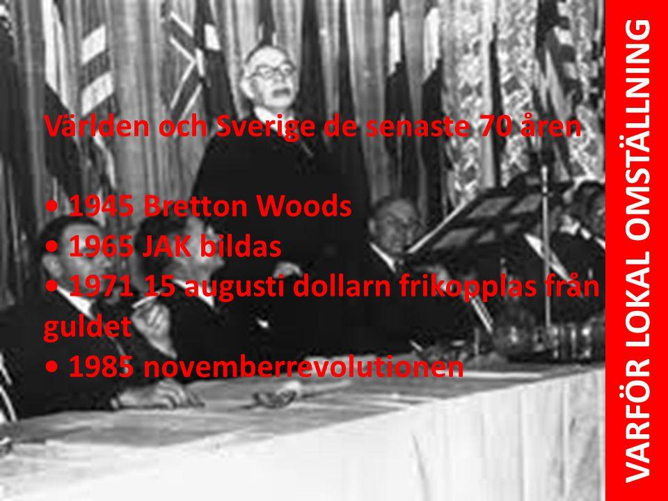 Världen och Sverige de senaste 70 åren • 1945 Bretton Woods • 1965 JAK bildas • 1971 15 augusti dollarn frikopplas från guldet • 1985 novemberrevoluti