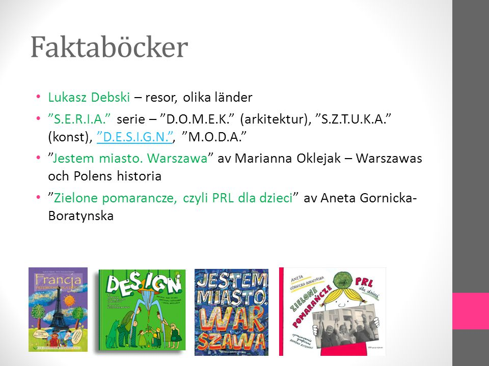 Faktaböcker • Lukasz Debski – resor, olika länder • S.E.R.I.A. serie – D.O.M.E.K. (arkitektur), S.Z.T.U.K.A. (konst), D.E.S.I.G.N. , M.O.D.A. D.E.S.I.G.N. • Jestem miasto.