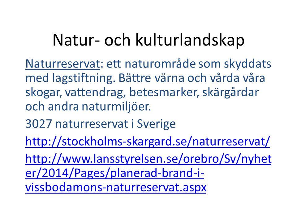 Natur- och kulturlandskap Nationalparker: -är en kraftfullare skyddsform än naturreservat - måste ligga på statlig mark och regeringen fattar beslut om inrättande av dem efter godkännande av riksdagen -Länsstyrelsen förvaltar = tar hand om -Sverige var först i Europa att införa nationalparker http://www.naturvardsverket.se/Var-natur/Skyddad- natur/Nationalparker/