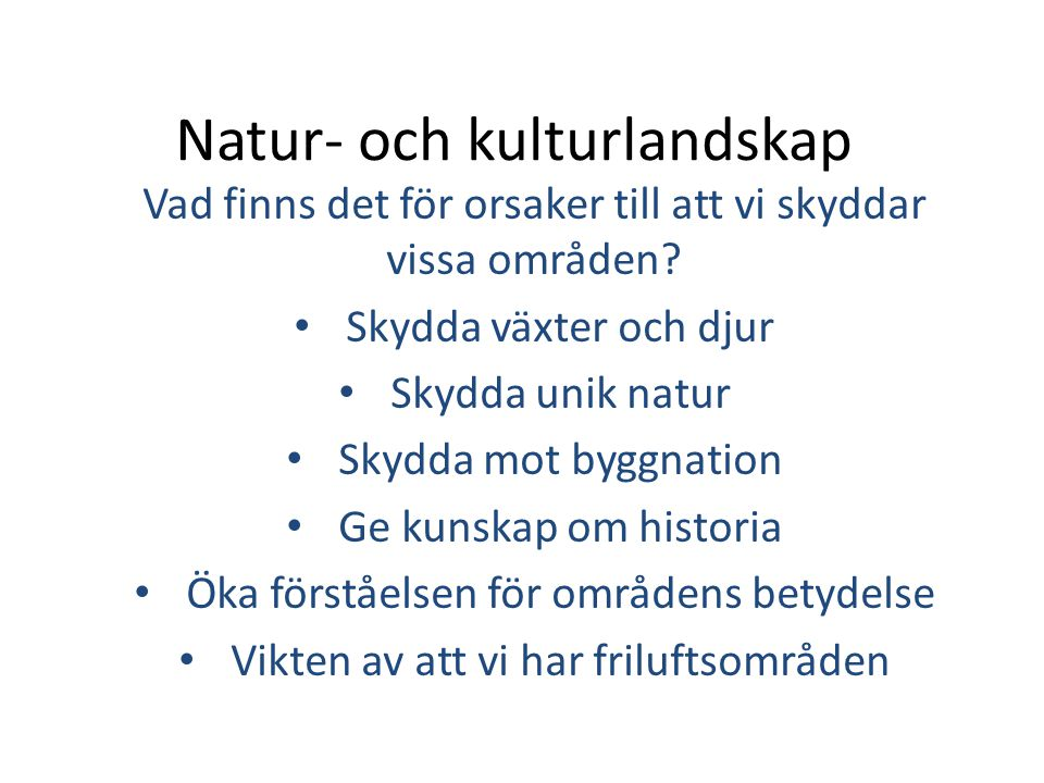 Natur- och kulturlandskap Vad finns det för orsaker till att vi skyddar vissa områden? • Skydda växter och djur • Skydda unik natur • Skydda mot byggn