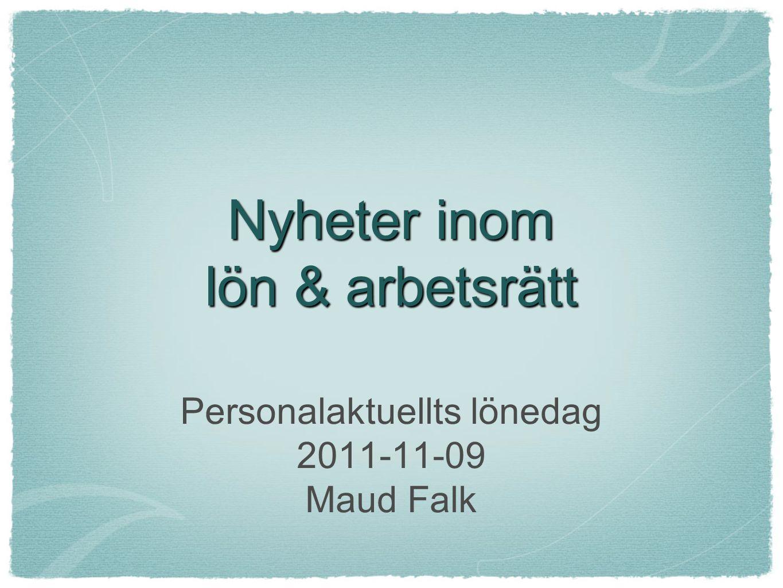 Nyheter inom lön & arbetsrätt Personalaktuellts lönedag 2011-11-09 Maud Falk