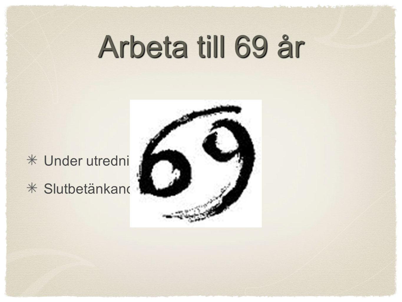 Arbeta till 69 år Under utredning Slutbetänkande 1 april 2013