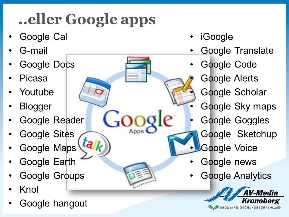 ..eller Google apps •Google Cal •G-mail •Google Docs •Picasa •Youtube •Blogger •Google Reader •Google Sites •Google Maps •Google Earth •Google Groups