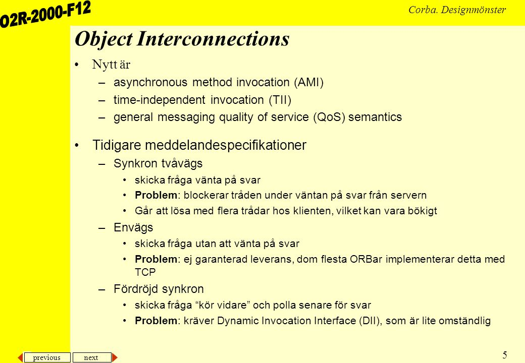 previous next 5 Corba. Designmönster Object Interconnections •Nytt är –asynchronous method invocation (AMI) –time-independent invocation (TII) –genera