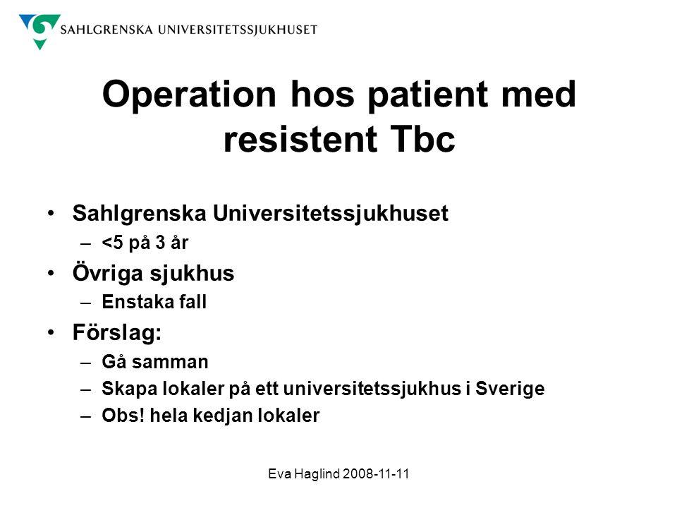 Eva Haglind 2008-11-11 Operation hos patient med resistent Tbc •Sahlgrenska Universitetssjukhuset –<5 på 3 år •Övriga sjukhus –Enstaka fall •Förslag: