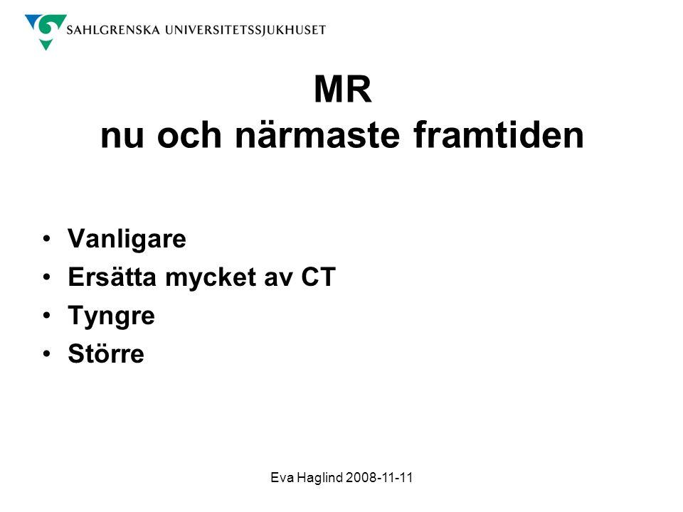 Eva Haglind 2008-11-11 MR nu och närmaste framtiden •Vanligare •Ersätta mycket av CT •Tyngre •Större