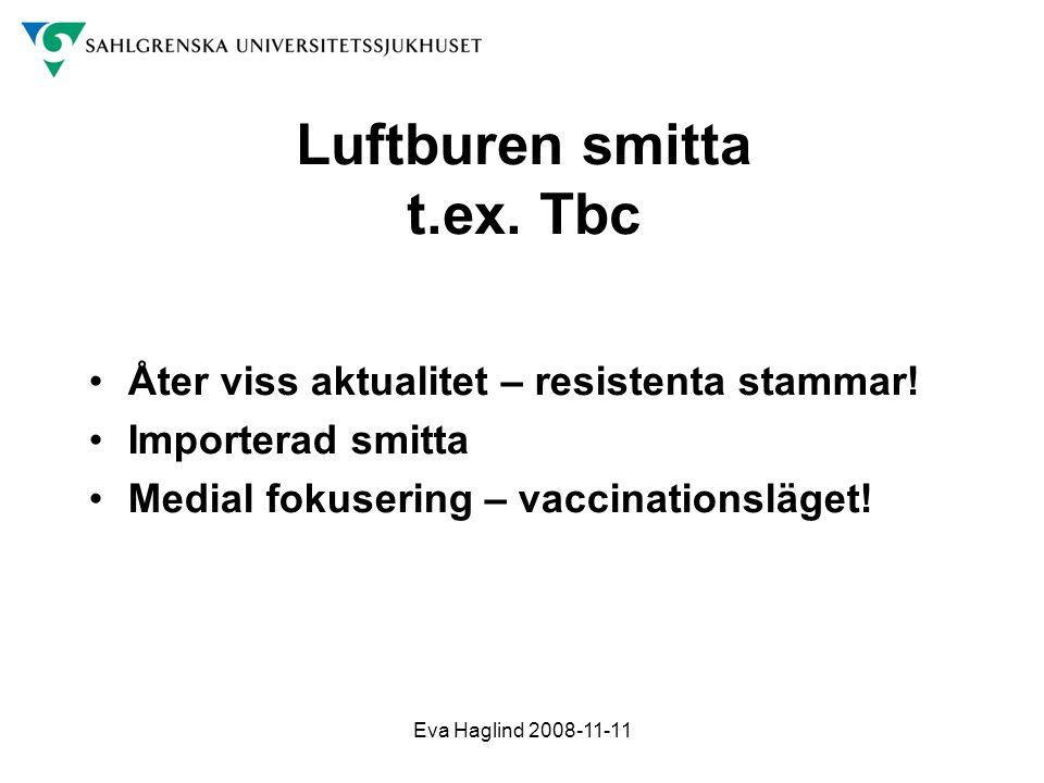 Eva Haglind 2008-11-11 Luftburen smitta t.ex. Tbc •Åter viss aktualitet – resistenta stammar! •Importerad smitta •Medial fokusering – vaccinationsläge