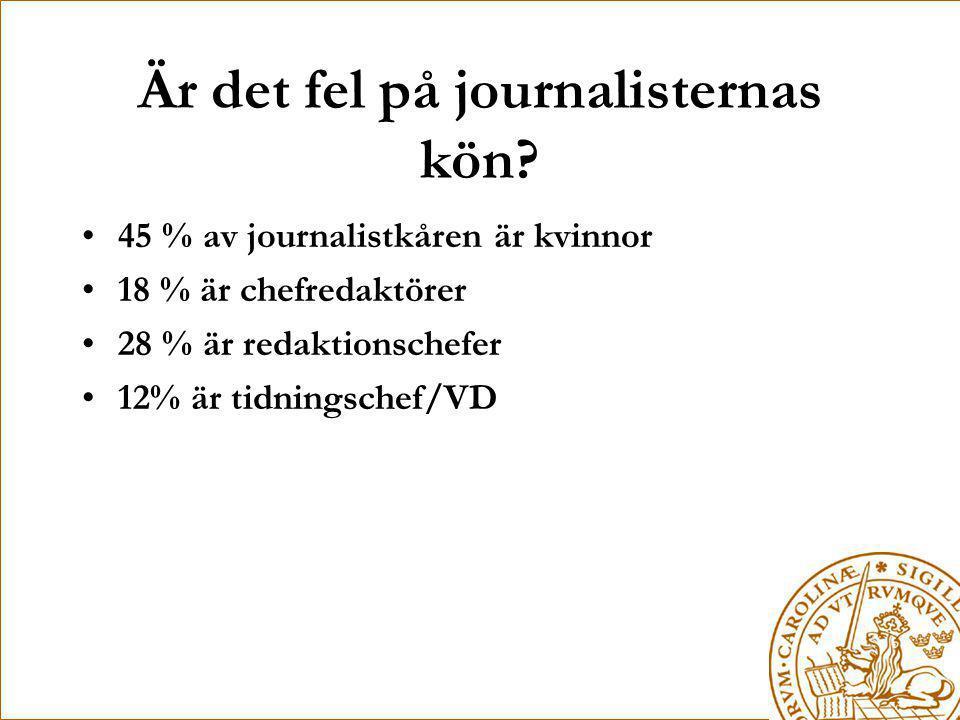 Är det fel på journalisternas kön? •45 % av journalistkåren är kvinnor •18 % är chefredaktörer •28 % är redaktionschefer •12% är tidningschef/VD