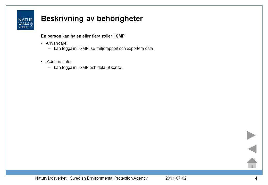 2014-07-02 Naturvårdsverket | Swedish Environmental Protection Agency 4 Beskrivning av behörigheter En person kan ha en eller flera roller i SMP •Användare – kan logga in i SMP, se miljörapport och exportera data.