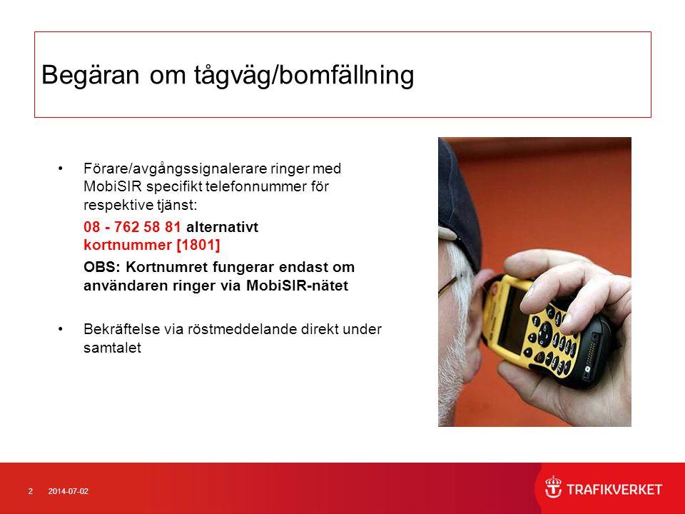 22014-07-02 Begäran om tågväg/bomfällning •Förare/avgångssignalerare ringer med MobiSIR specifikt telefonnummer för respektive tjänst: 08 - 762 58 81 alternativt kortnummer [1801] OBS: Kortnumret fungerar endast om användaren ringer via MobiSIR-nätet •Bekräftelse via röstmeddelande direkt under samtalet
