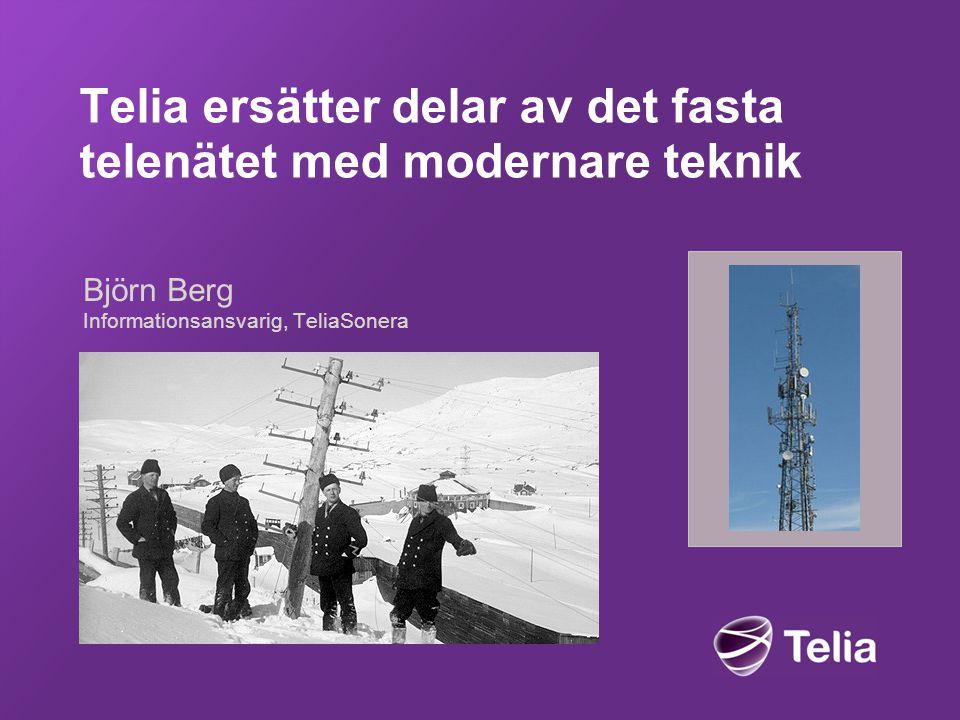 Telia ersätter delar av det fasta telenätet med modernare teknik Björn Berg Informationsansvarig, TeliaSonera
