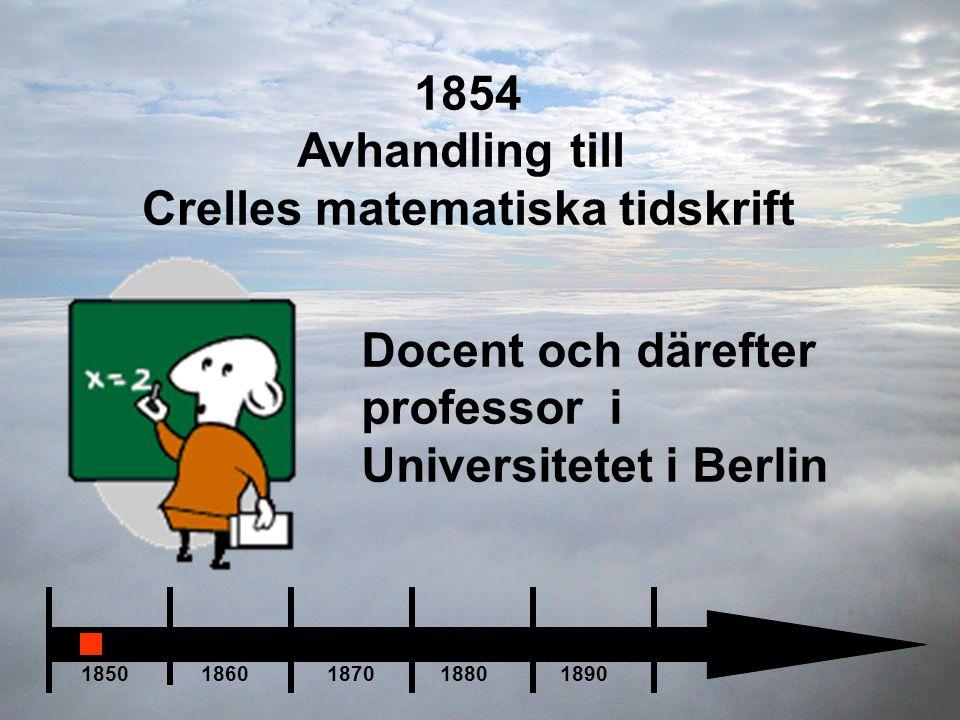 1850 1860 1870 1880 1890 1854 Avhandling till Crelles matematiska tidskrift Docent och därefter professor i Universitetet i Berlin