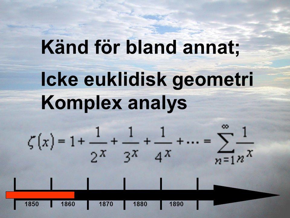Känd för bland annat; Icke euklidisk geometri Komplex analys 1850 1860 1870 1880 1890