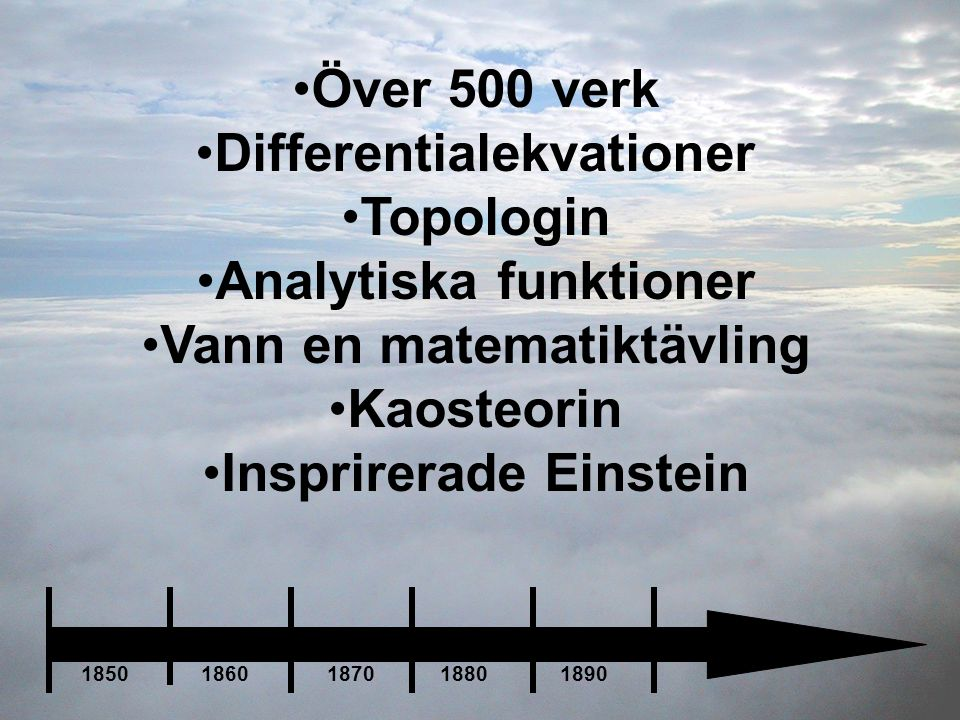 •Över 500 verk •Differentialekvationer •Topologin •Analytiska funktioner •Vann en matematiktävling •Kaosteorin •Insprirerade Einstein 1850 1860 1870 1