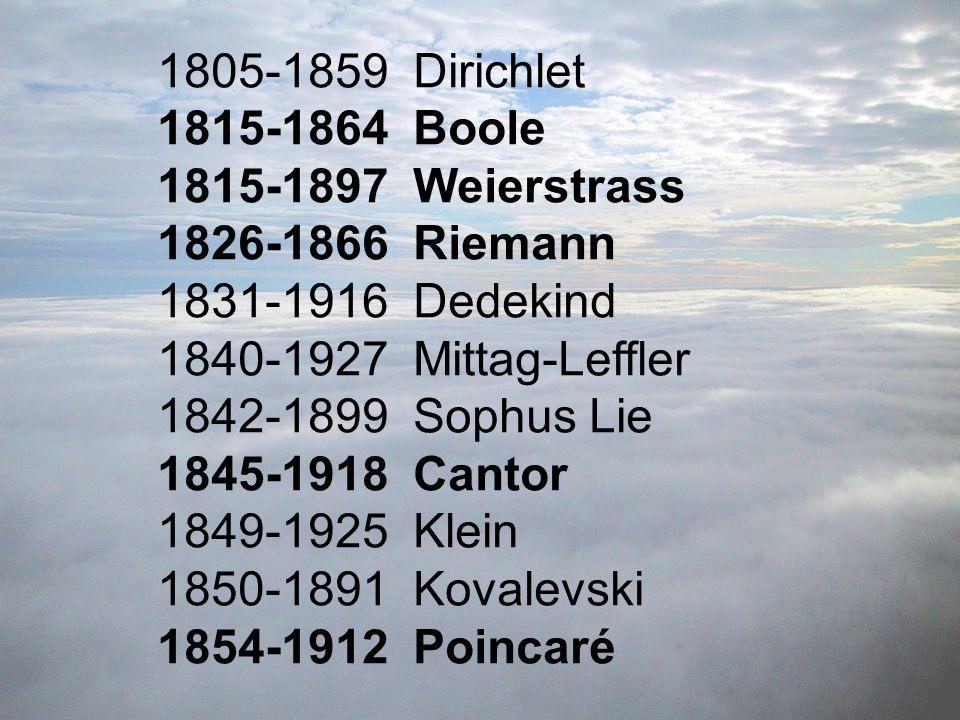 1805-1859 Dirichlet 1815-1864 Boole 1815-1897 Weierstrass 1826-1866 Riemann 1831-1916 Dedekind 1840-1927 Mittag-Leffler 1842-1899 Sophus Lie 1845-1918