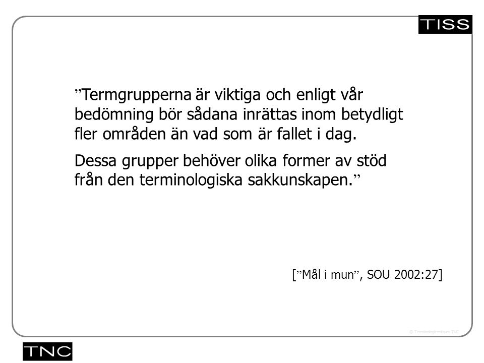 Västra vägen 7 B 169 61 Solna Telefon: 08-446 66 00 Telefax: 08-446 66 29 Webbplats: www.tnc.se E-post: tnc@tnc.se © Terminologicentrum TNC 5.33x Termgrupperna är viktiga och enligt vår bedömning bör sådana inrättas inom betydligt fler områden än vad som är fallet i dag.