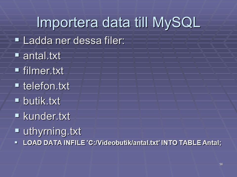 14 Importera data till MySQL  Ladda ner dessa filer:  antal.txt  filmer.txt  telefon.txt  butik.txt  kunder.txt  uthyrning.txt  LOAD DATA INFILE 'C:/Videobutik/antal.txt' INTO TABLE Antal;