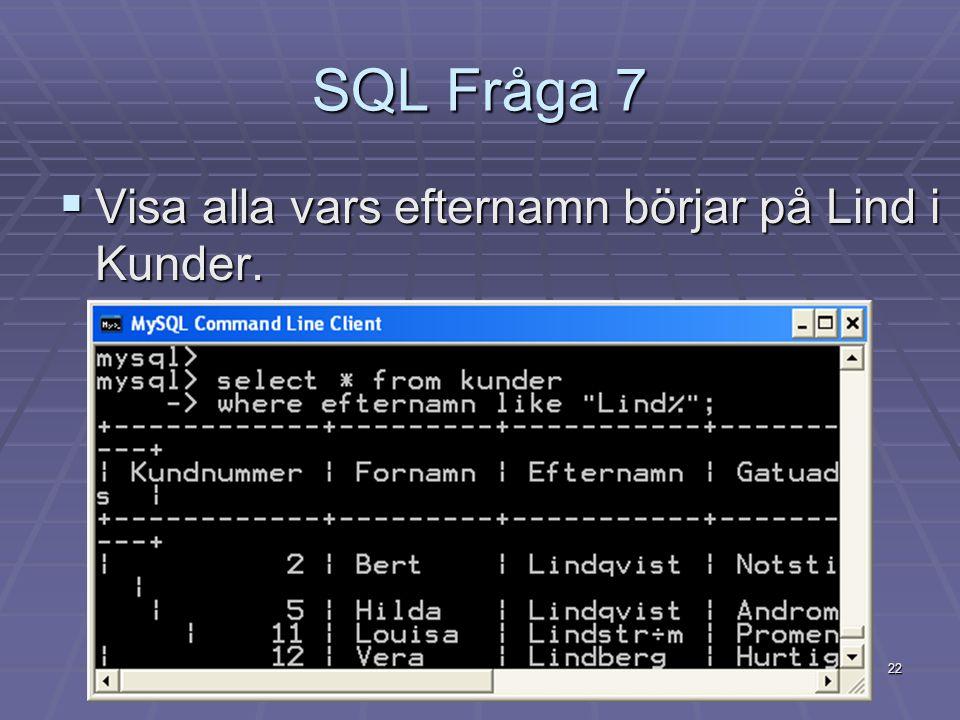 22 SQL Fråga 7  Visa alla vars efternamn börjar på Lind i Kunder.