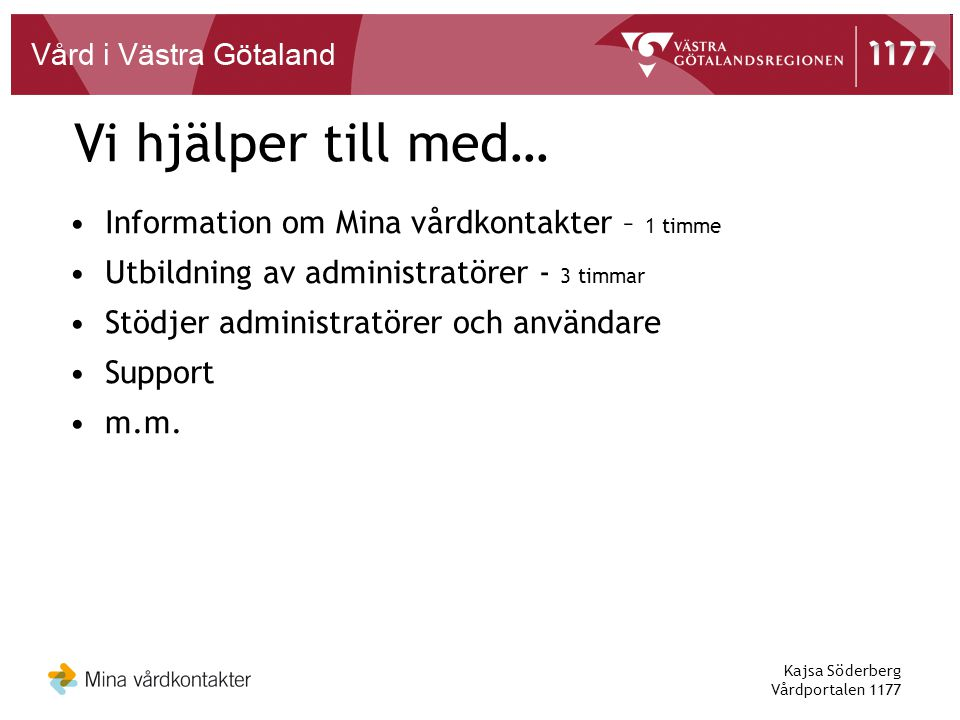 Kajsa Söderberg Vårdportalen 1177 •Information om Mina vårdkontakter – 1 timme •Utbildning av administratörer - 3 timmar •Stödjer administratörer och användare •Support •m.m.