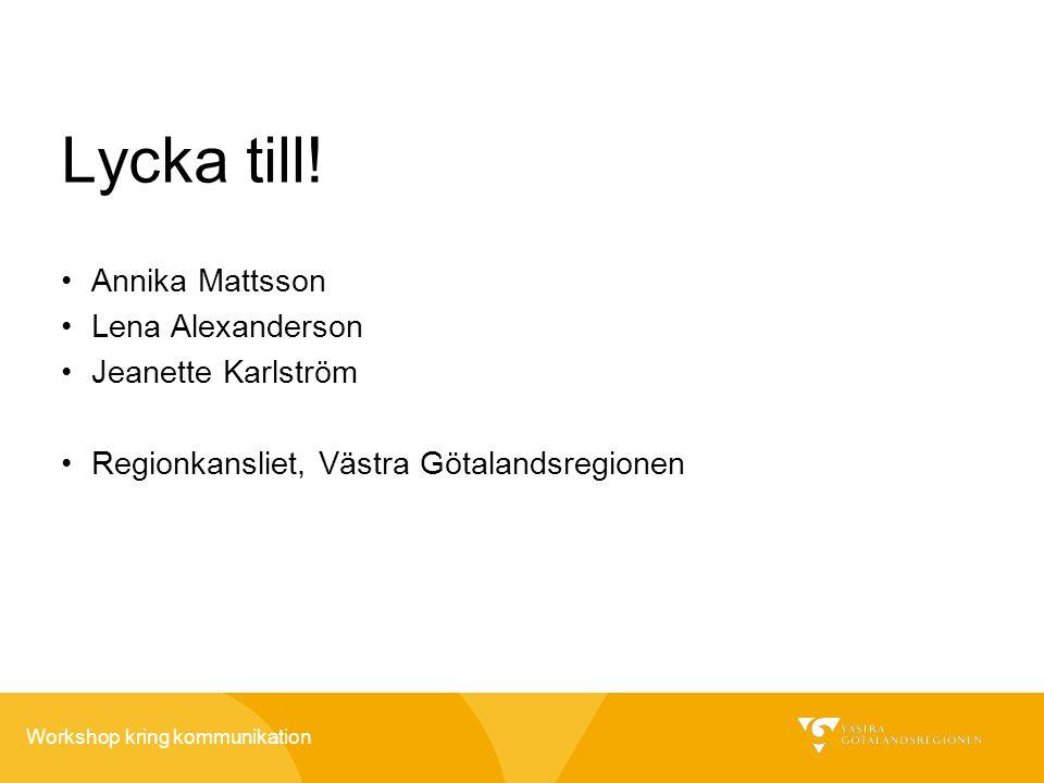 Workshop kring kommunikation Lycka till! •Annika Mattsson •Lena Alexanderson •Jeanette Karlström •Regionkansliet, Västra Götalandsregionen