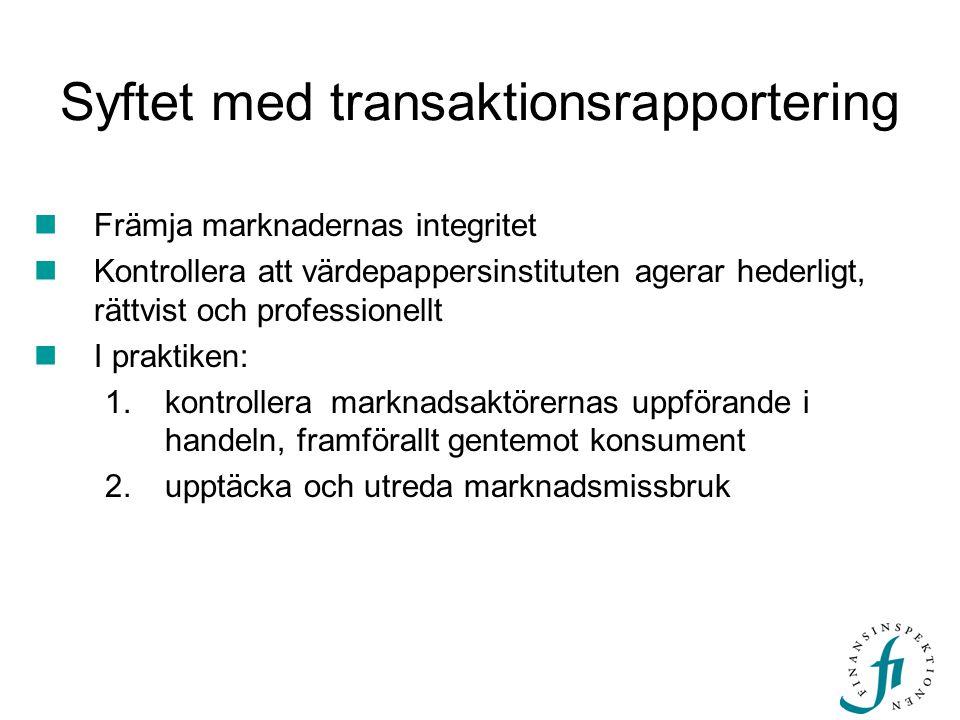 Syftet med transaktionsrapportering  Främja marknadernas integritet  Kontrollera att värdepappersinstituten agerar hederligt, rättvist och professionellt  I praktiken: 1.kontrollera marknadsaktörernas uppförande i handeln, framförallt gentemot konsument 2.upptäcka och utreda marknadsmissbruk