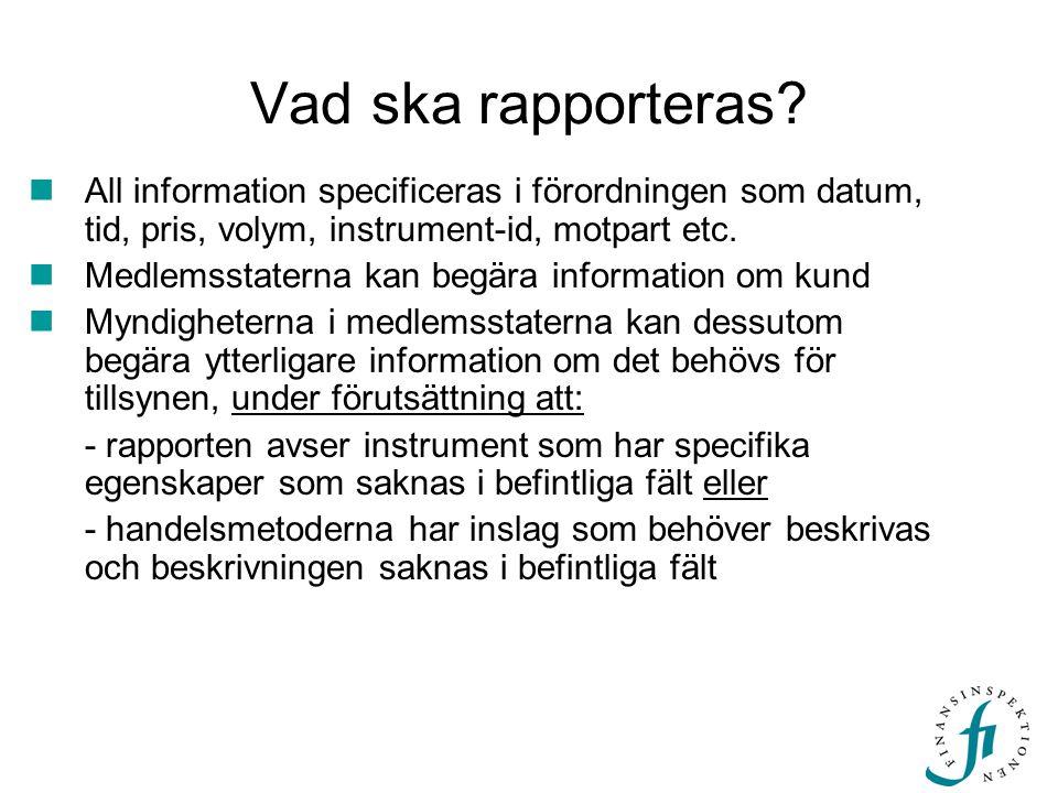 Vad ska rapporteras?  All information specificeras i förordningen som datum, tid, pris, volym, instrument-id, motpart etc.  Medlemsstaterna kan begä