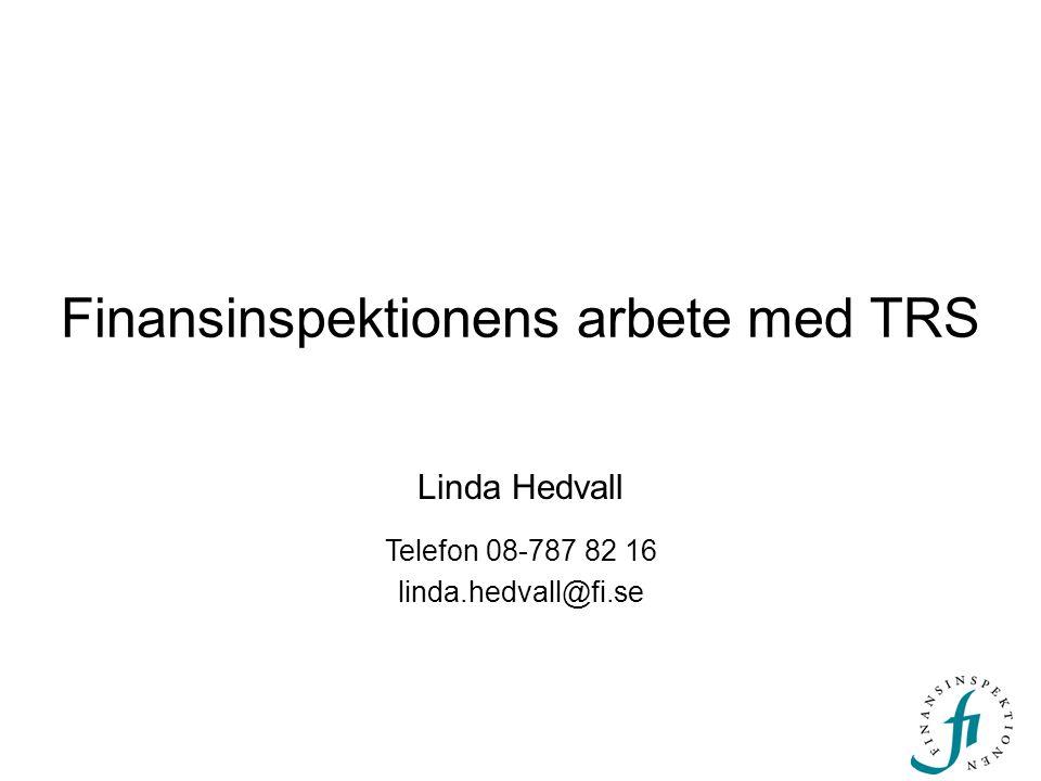 Finansinspektionens arbete med TRS Linda Hedvall Telefon 08-787 82 16 linda.hedvall@fi.se