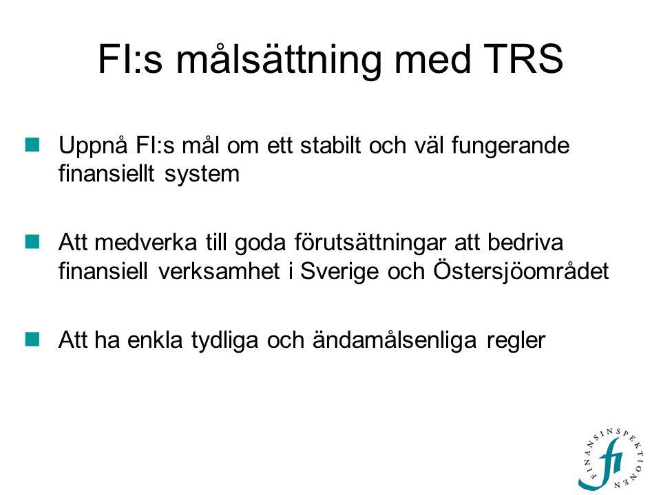 FI:s målsättning med TRS  Uppnå FI:s mål om ett stabilt och väl fungerande finansiellt system  Att medverka till goda förutsättningar att bedriva finansiell verksamhet i Sverige och Östersjöområdet  Att ha enkla tydliga och ändamålsenliga regler