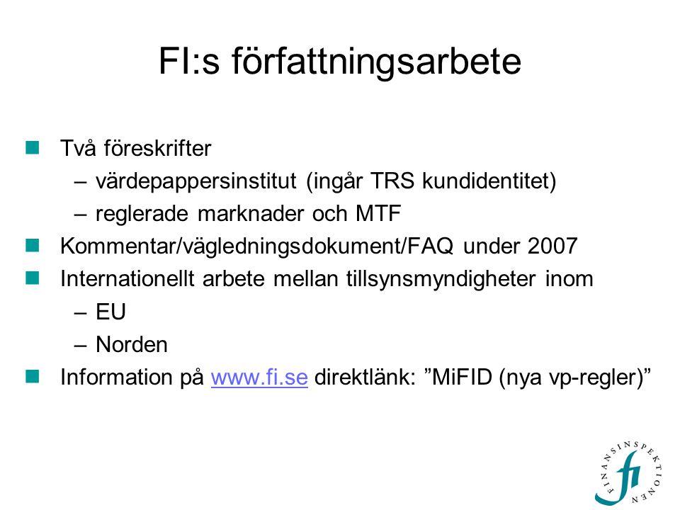 FI:s författningsarbete  Två föreskrifter –värdepappersinstitut (ingår TRS kundidentitet) –reglerade marknader och MTF  Kommentar/vägledningsdokument/FAQ under 2007  Internationellt arbete mellan tillsynsmyndigheter inom –EU –Norden  Information på www.fi.se direktlänk: MiFID (nya vp-regler) www.fi.se